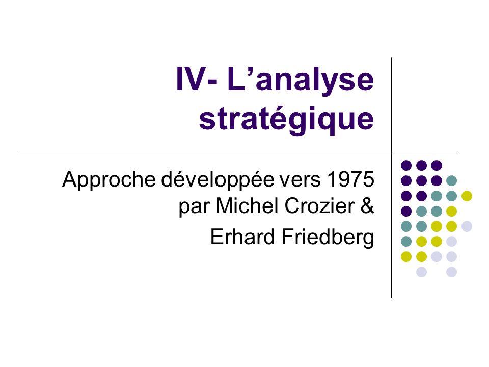IV- Lanalyse stratégique Approche développée vers 1975 par Michel Crozier & Erhard Friedberg