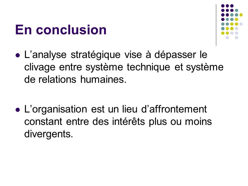 En conclusion Lanalyse stratégique vise à dépasser le clivage entre système technique et système de relations humaines. Lorganisation est un lieu daff
