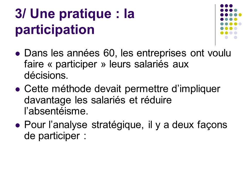 3/ Une pratique : la participation Dans les années 60, les entreprises ont voulu faire « participer » leurs salariés aux décisions. Cette méthode deva