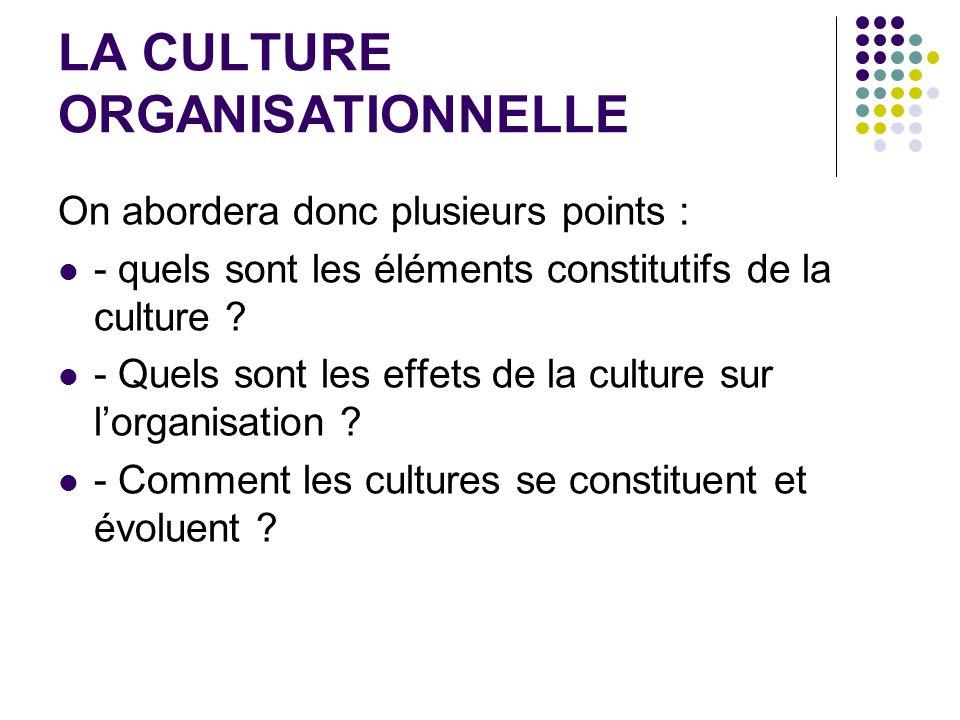 LA CULTURE ORGANISATIONNELLE On abordera donc plusieurs points : - quels sont les éléments constitutifs de la culture ? - Quels sont les effets de la