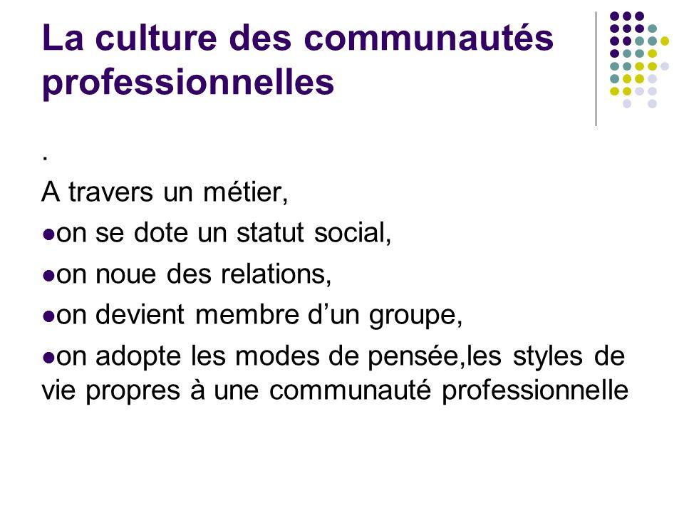 La culture des communautés professionnelles. A travers un métier, on se dote un statut social, on noue des relations, on devient membre dun groupe, on