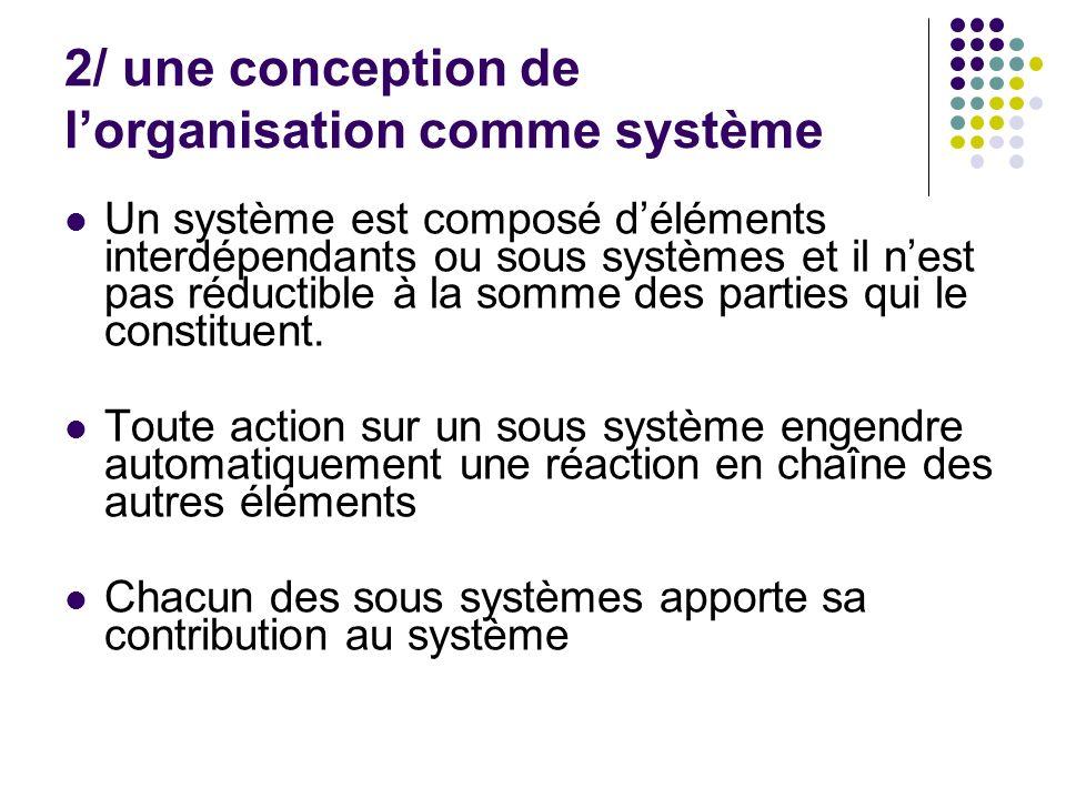 2/ une conception de lorganisation comme système Un système est composé déléments interdépendants ou sous systèmes et il nest pas réductible à la somm