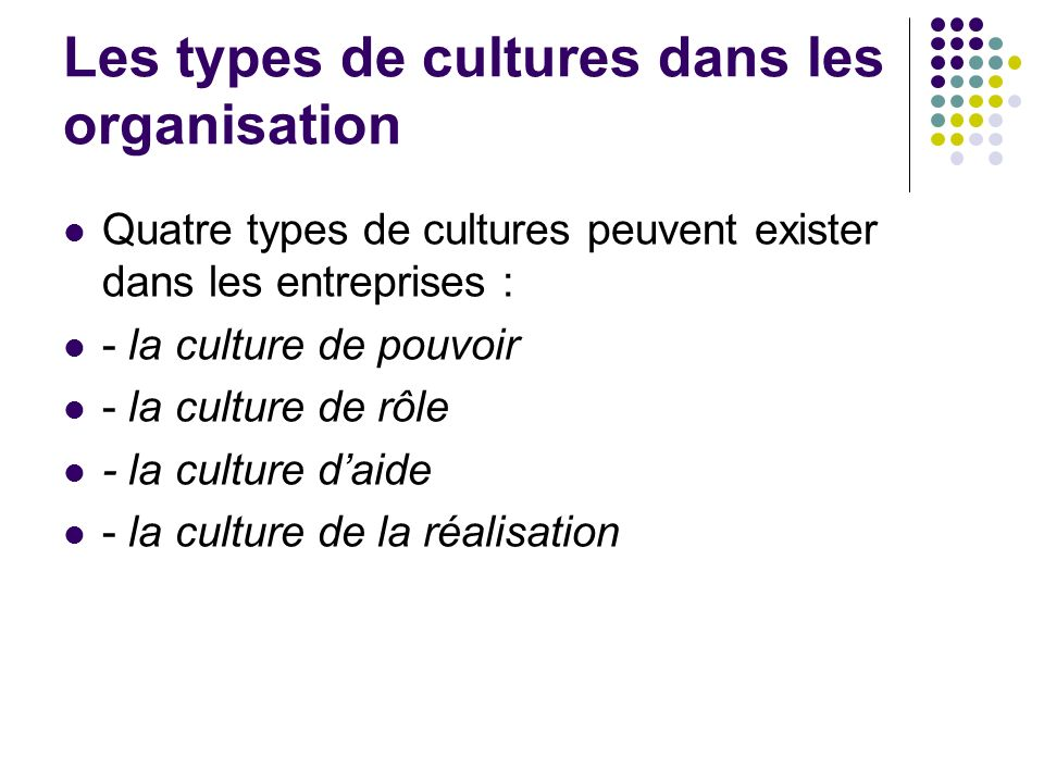 Les types de cultures dans les organisation Quatre types de cultures peuvent exister dans les entreprises : - la culture de pouvoir - la culture de rô