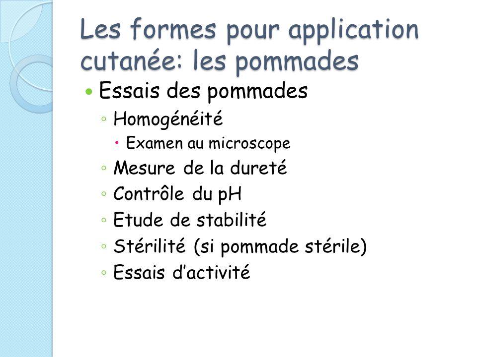 Les formes pour application cutanée: les pommades Essais des pommades Homogénéité Examen au microscope Mesure de la dureté Contrôle du pH Etude de stabilité Stérilité (si pommade stérile) Essais dactivité