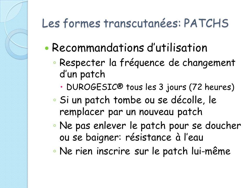 Les formes transcutanées: PATCHS Recommandations dutilisation Respecter la fréquence de changement dun patch DUROGESIC® tous les 3 jours (72 heures) Si un patch tombe ou se décolle, le remplacer par un nouveau patch Ne pas enlever le patch pour se doucher ou se baigner: résistance à leau Ne rien inscrire sur le patch lui-même