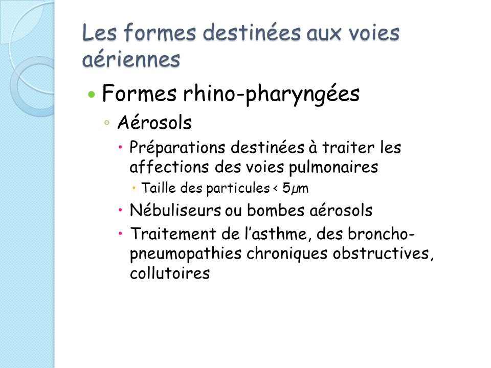 Les formes destinées aux voies aériennes Formes rhino-pharyngées Aérosols Préparations destinées à traiter les affections des voies pulmonaires Taille des particules < 5µm Nébuliseurs ou bombes aérosols Traitement de lasthme, des broncho- pneumopathies chroniques obstructives, collutoires