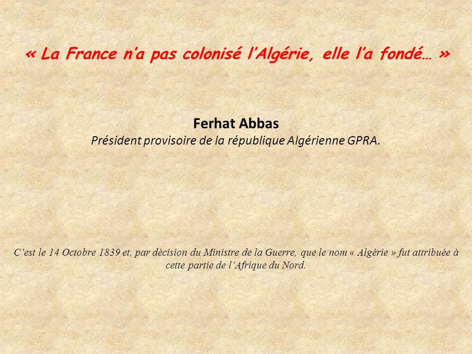 « La France na pas colonisé lAlgérie, elle la fondé… » Ferhat Abbas Président provisoire de la république Algérienne GPRA.