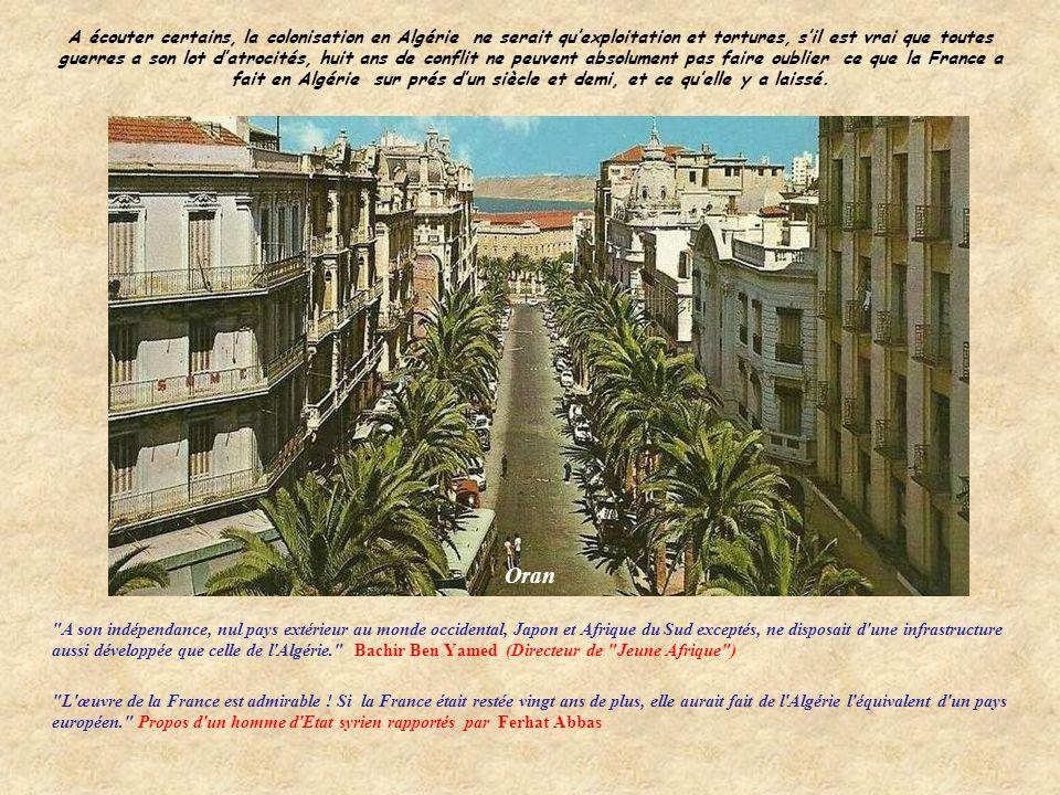 A écouter certains, la colonisation en Algérie ne serait quexploitation et tortures, sil est vrai que toutes guerres a son lot datrocités, huit ans de conflit ne peuvent absolument pas faire oublier ce que la France a fait en Algérie sur prés dun siècle et demi, et ce quelle y a laissé.