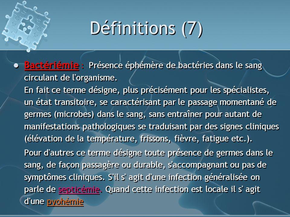 Définitions (7) Bactériémie : Présence éphémère de bactéries dans le sang circulant de l'organisme. En fait ce terme désigne, plus précisément pour le
