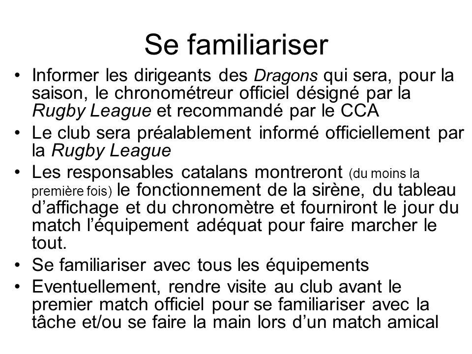 Se familiariser Informer les dirigeants des Dragons qui sera, pour la saison, le chronométreur officiel désigné par la Rugby League et recommandé par le CCA Le club sera préalablement informé officiellement par la Rugby League Les responsables catalans montreront (du moins la première fois) le fonctionnement de la sirène, du tableau daffichage et du chronomètre et fourniront le jour du match léquipement adéquat pour faire marcher le tout.
