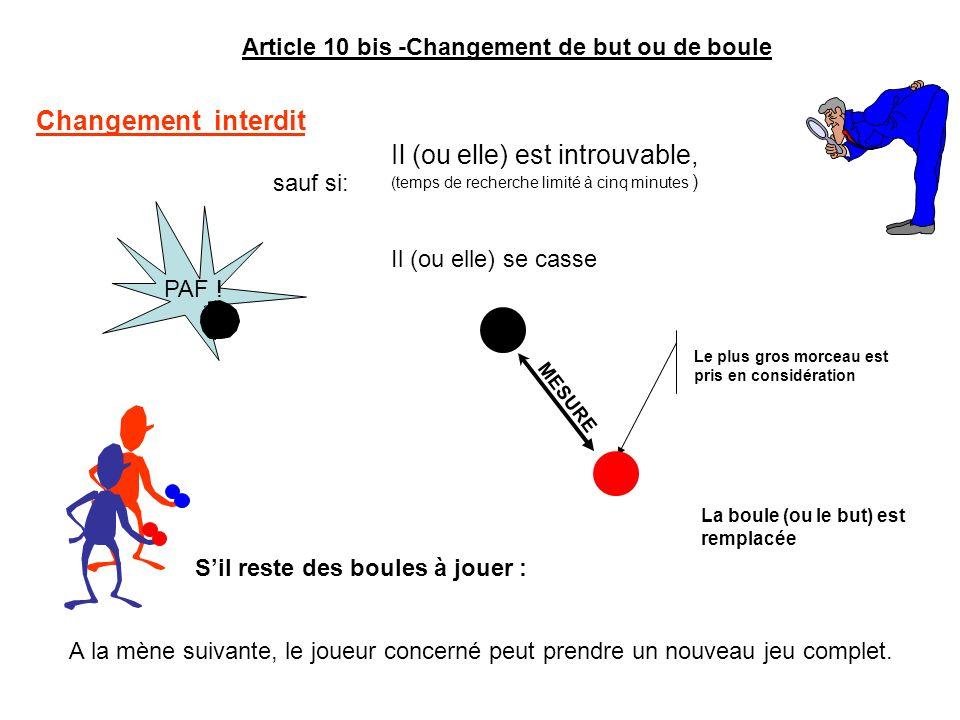 Article 10 bis -Changement de but ou de boule Changement interdit sauf si: A la mène suivante, le joueur concerné peut prendre un nouveau jeu complet.