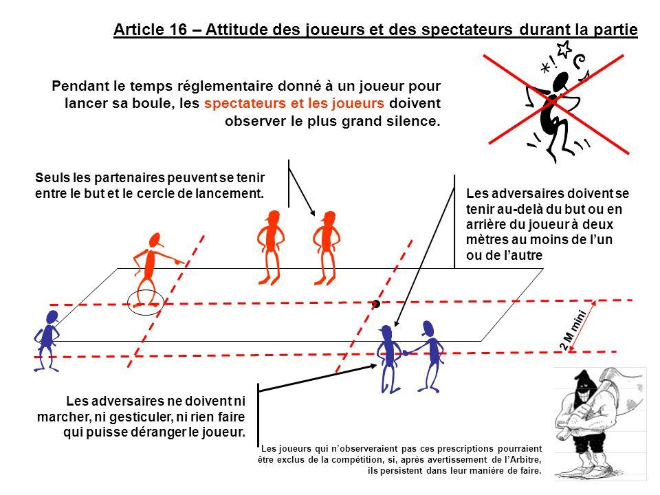 Article 16 – Attitude des joueurs et des spectateurs durant la partie Pendant le temps réglementaire donné à un joueur pour lancer sa boule, les spect