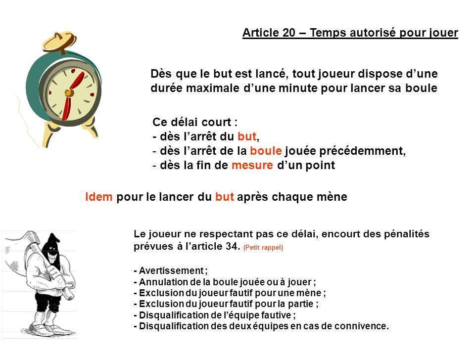 Article 20 – Temps autorisé pour jouer Dès que le but est lancé, tout joueur dispose dune durée maximale dune minute pour lancer sa boule Ce délai cou