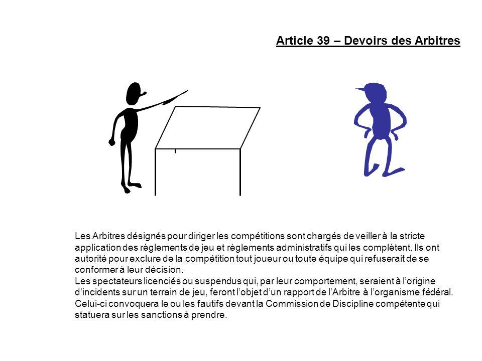 Article 39 – Devoirs des Arbitres Les Arbitres désignés pour diriger les compétitions sont chargés de veiller à la stricte application des règlements
