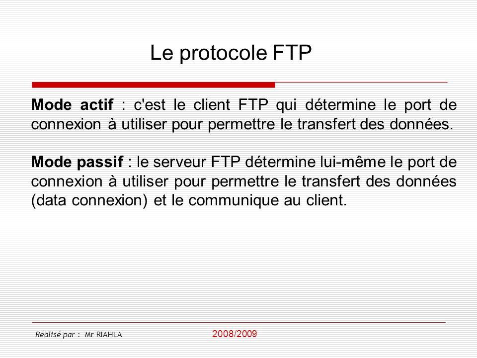 2008/2009 Réalisé par : Mr RIAHLA Le protocole FTP Mode actif : c'est le client FTP qui détermine le port de connexion à utiliser pour permettre le tr