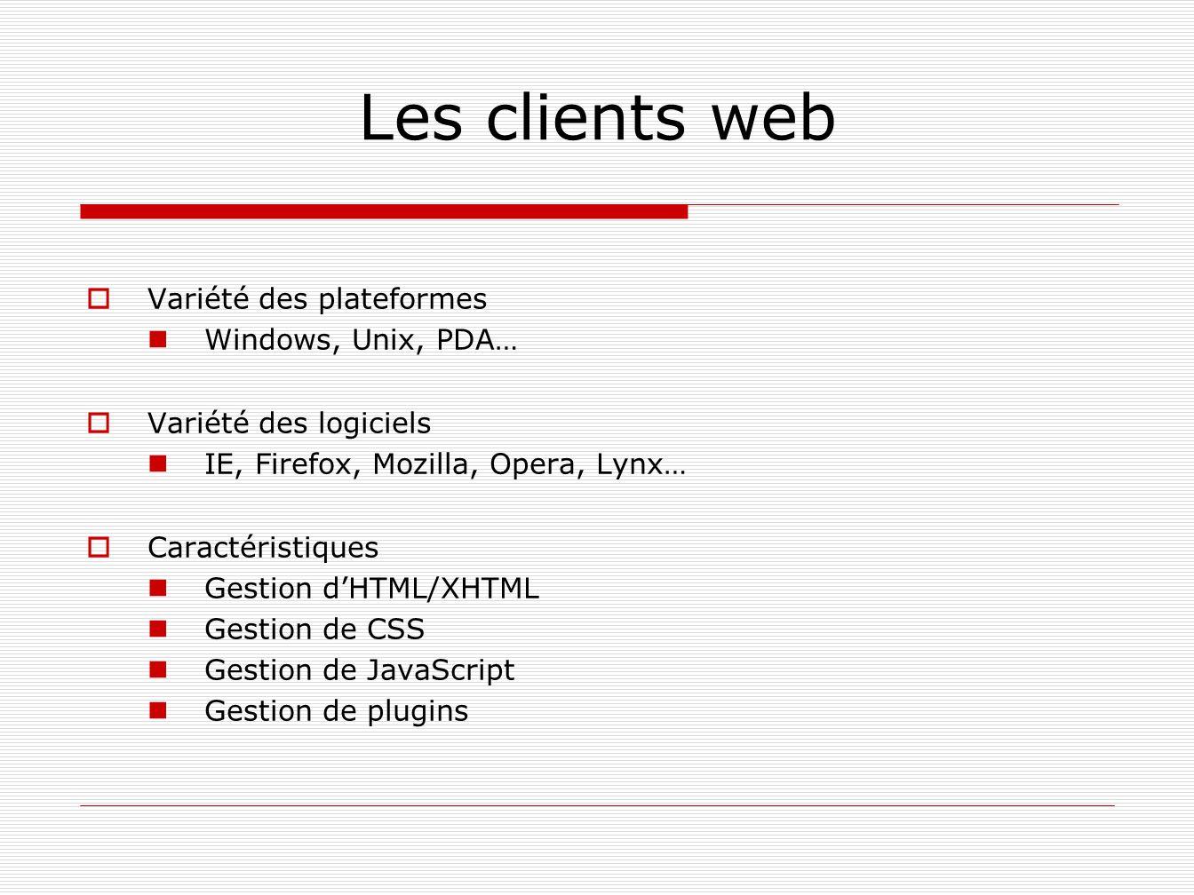 Les clients web Variété des plateformes Windows, Unix, PDA… Variété des logiciels IE, Firefox, Mozilla, Opera, Lynx… Caractéristiques Gestion dHTML/XH