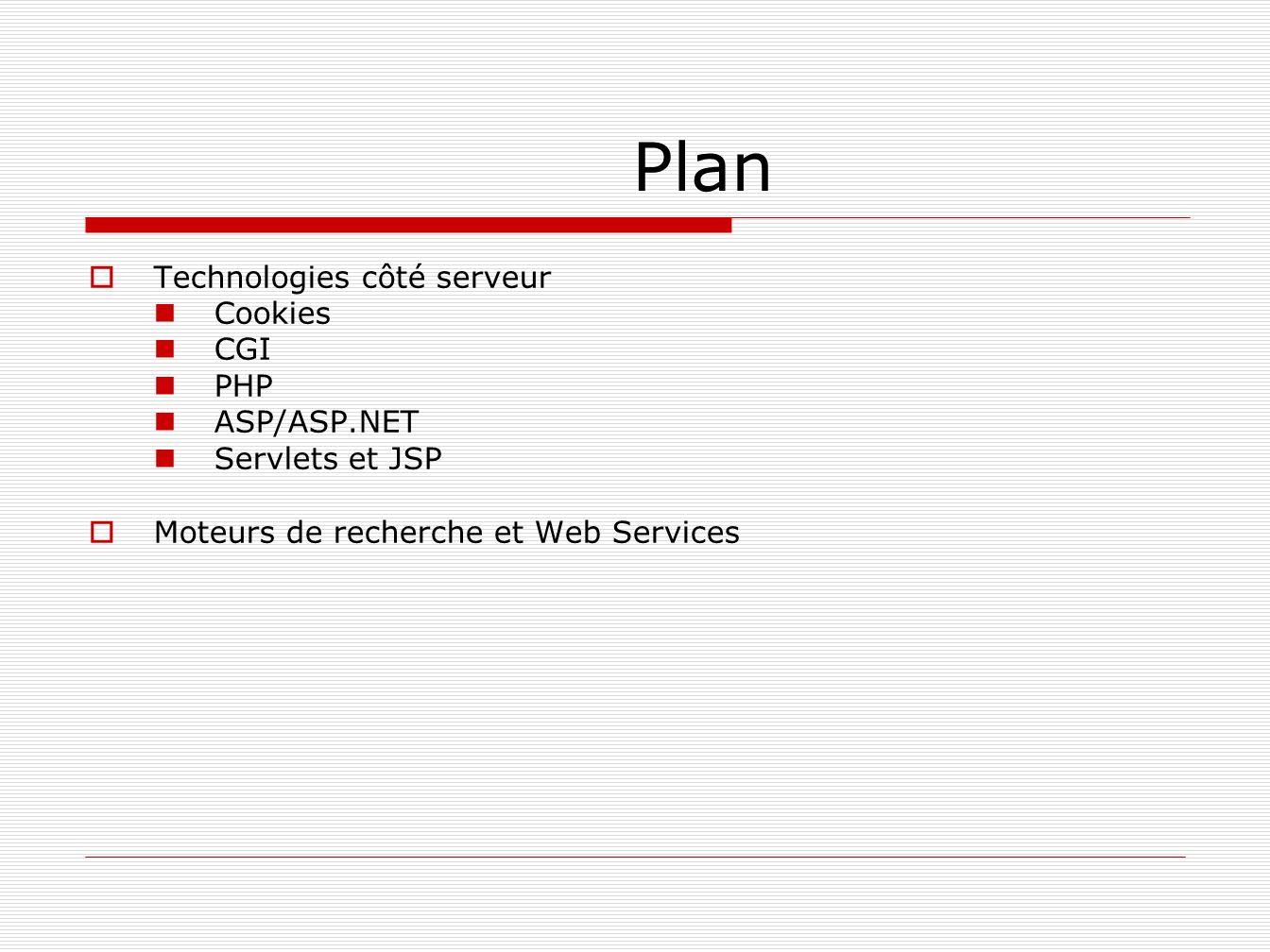 Serveurs Web Programmes répondant aux requêtes des clients web Souvent appelé serveur http ou httpd Écoute sur le port 80 (convention) dune machine 2 types de ressources Statiques: ne nécessitent pas de traitement côté serveur Dynamiques: chaque demande de page nécessite des opérations spécifiques du serveur Nombreux logiciels disponibles: Apache Internet Information Service Sun Java System Web Server