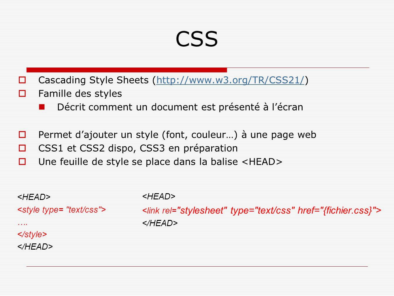 CSS Cascading Style Sheets (http://www.w3.org/TR/CSS21/)http://www.w3.org/TR/CSS21/ Famille des styles Décrit comment un document est présenté à lécra
