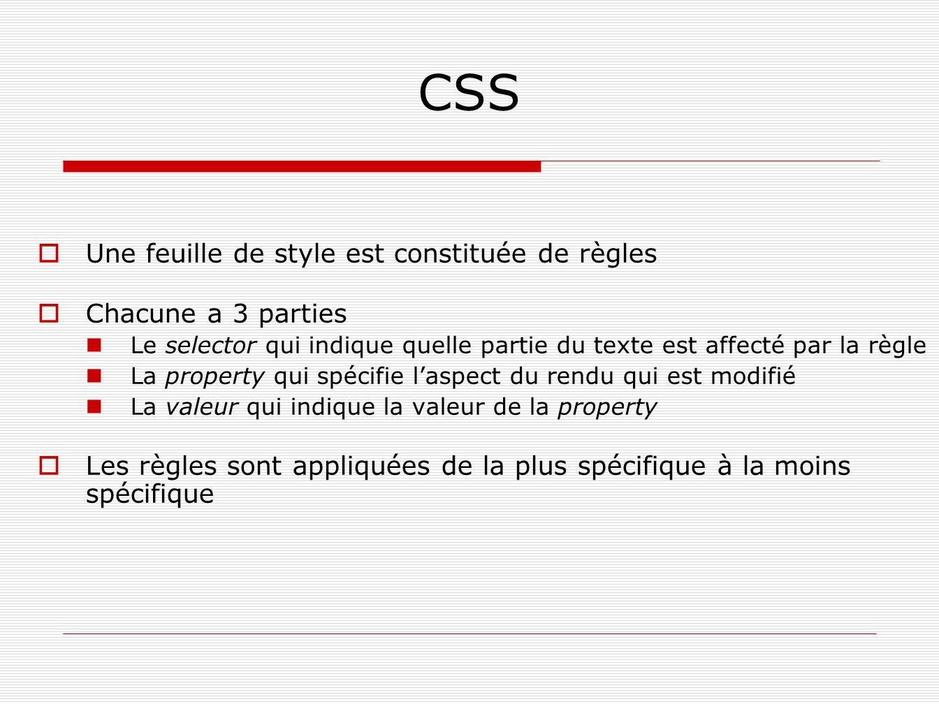 CSS Une feuille de style est constituée de règles Chacune a 3 parties Le selector qui indique quelle partie du texte est affecté par la règle La prope