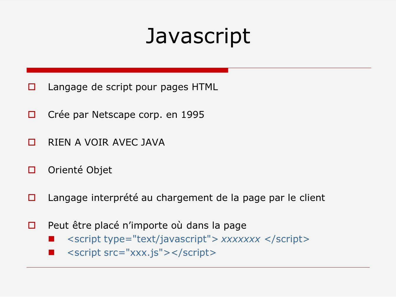 Javascript Langage de script pour pages HTML Crée par Netscape corp. en 1995 RIEN A VOIR AVEC JAVA Orienté Objet Langage interprété au chargement de l