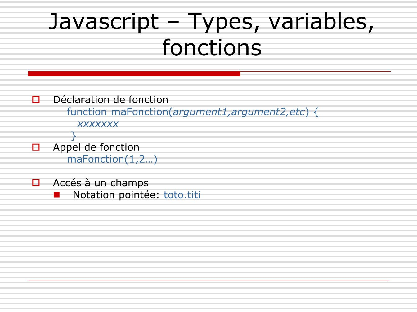 Javascript – Types, variables, fonctions Déclaration de fonction function maFonction(argument1,argument2,etc) { xxxxxxx } Appel de fonction maFonction