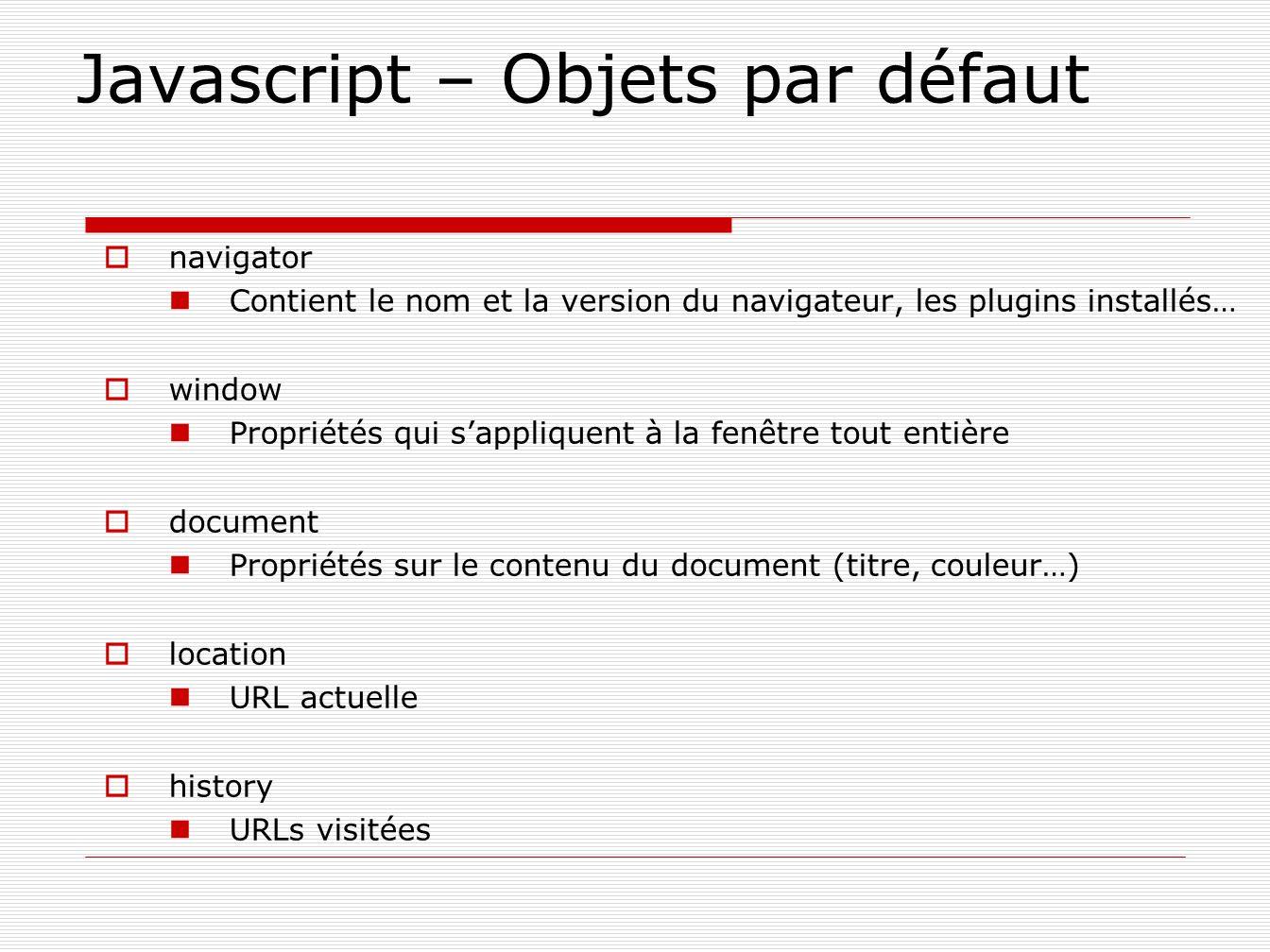 Javascript – Objets par défaut navigator Contient le nom et la version du navigateur, les plugins installés… window Propriétés qui sappliquent à la fe