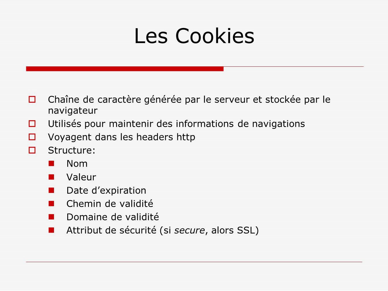 Les Cookies Chaîne de caractère générée par le serveur et stockée par le navigateur Utilisés pour maintenir des informations de navigations Voyagent d