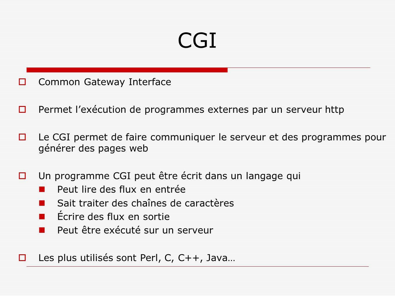 CGI Common Gateway Interface Permet lexécution de programmes externes par un serveur http Le CGI permet de faire communiquer le serveur et des program