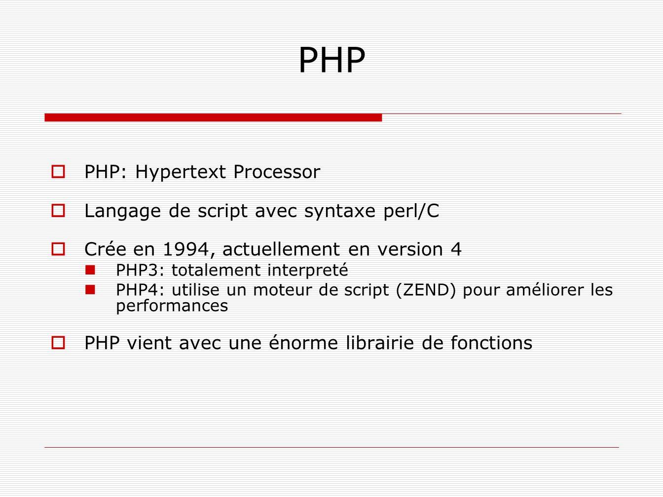 PHP PHP: Hypertext Processor Langage de script avec syntaxe perl/C Crée en 1994, actuellement en version 4 PHP3: totalement interpreté PHP4: utilise u