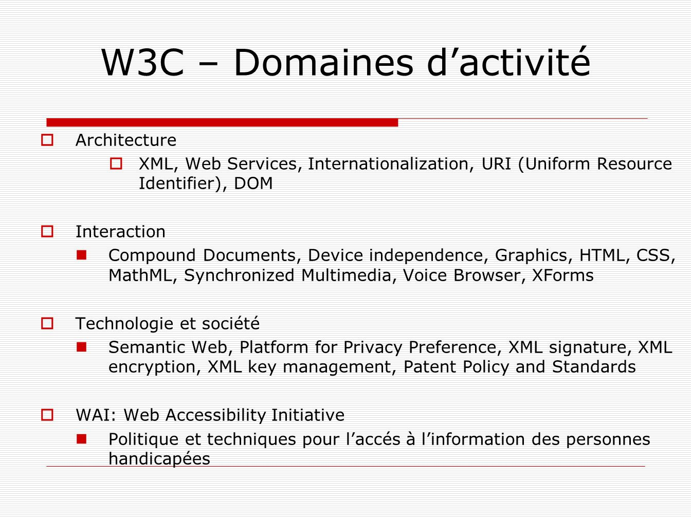 W3C – Domaines dactivité Architecture XML, Web Services, Internationalization, URI (Uniform Resource Identifier), DOM Interaction Compound Documents,
