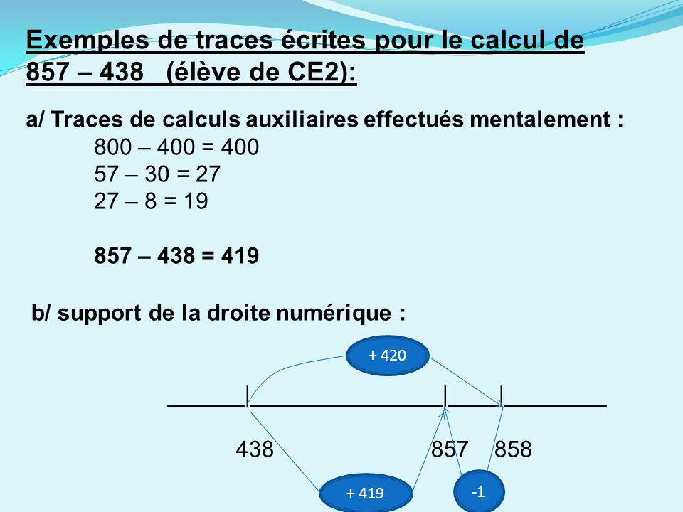Exemples de traces écrites pour le calcul de 857 – 438 (élève de CE2): a/ Traces de calculs auxiliaires effectués mentalement : 800 – 400 = 400 57 – 30 = 27 27 – 8 = 19 857 – 438 = 419 b/ support de la droite numérique : ______|_______________|____|________ 438 857 858 + 420 + 419