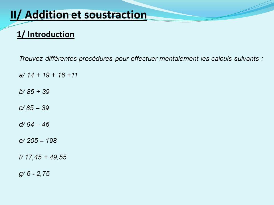 1/ Introduction II/ Addition et soustraction Trouvez différentes procédures pour effectuer mentalement les calculs suivants : a/ 14 + 19 + 16 +11 b/ 85 + 39 c/ 85 – 39 d/ 94 – 46 e/ 205 – 198 f/ 17,45 + 49,55 g/ 6 - 2,75