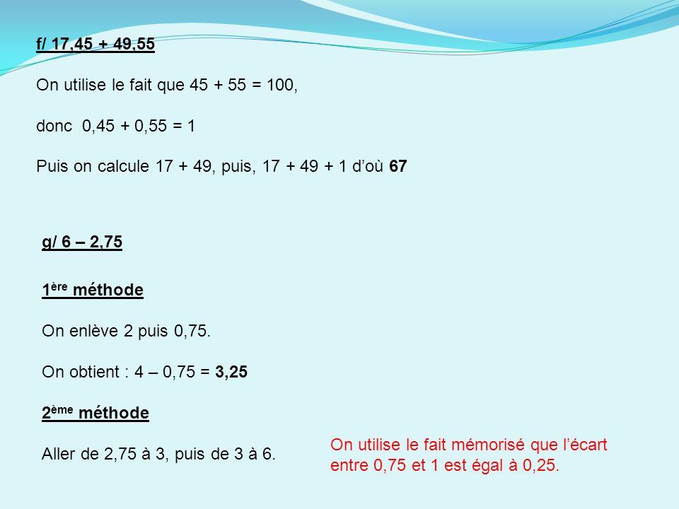 f/ 17,45 + 49,55 On utilise le fait que 45 + 55 = 100, donc 0,45 + 0,55 = 1 Puis on calcule 17 + 49, puis, 17 + 49 + 1 doù 67 2 ème méthode Aller de 2,75 à 3, puis de 3 à 6.