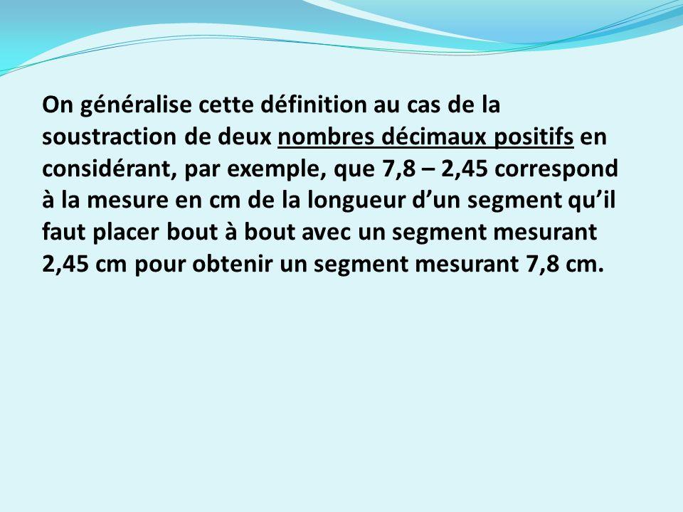 On généralise cette définition au cas de la soustraction de deux nombres décimaux positifs en considérant, par exemple, que 7,8 – 2,45 correspond à la mesure en cm de la longueur dun segment quil faut placer bout à bout avec un segment mesurant 2,45 cm pour obtenir un segment mesurant 7,8 cm.