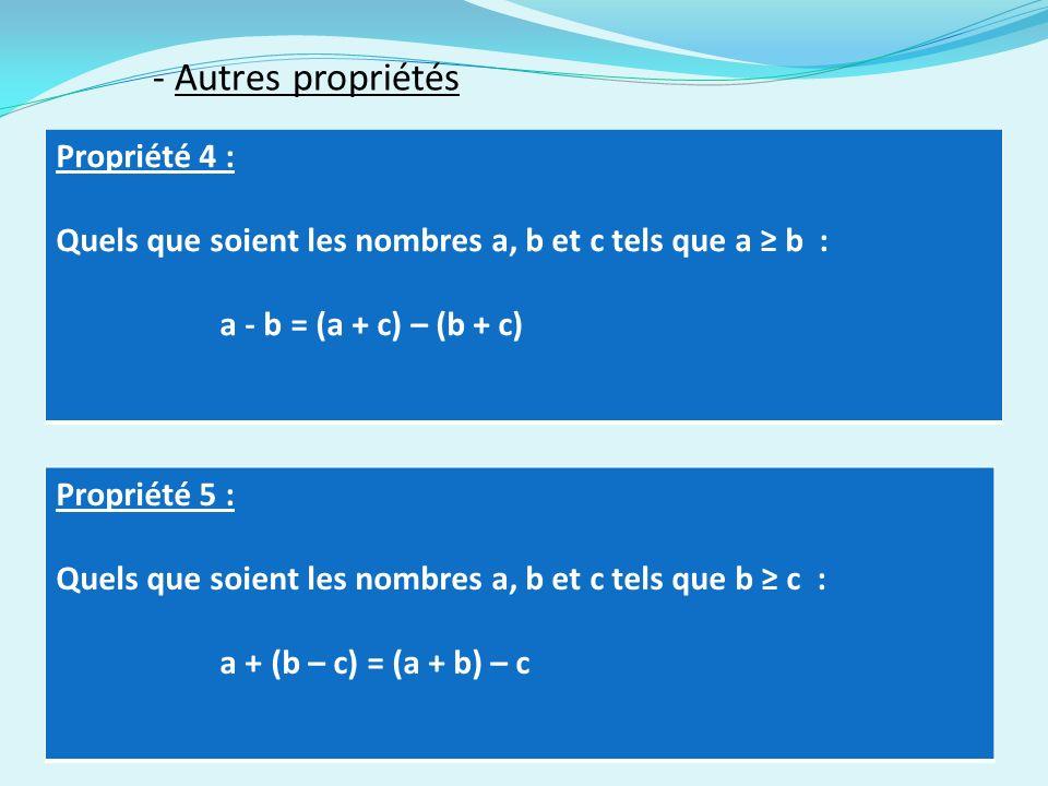 - Autres propriétés Propriété 4 : Quels que soient les nombres a, b et c tels que a b : a - b = (a + c) – (b + c) Propriété 5 : Quels que soient les nombres a, b et c tels que b c : a + (b – c) = (a + b) – c