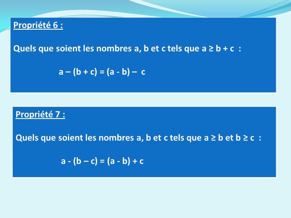 Propriété 6 : Quels que soient les nombres a, b et c tels que a b + c : a – (b + c) = (a - b) – c Propriété 7 : Quels que soient les nombres a, b et c tels que a b et b c : a - (b – c) = (a - b) + c