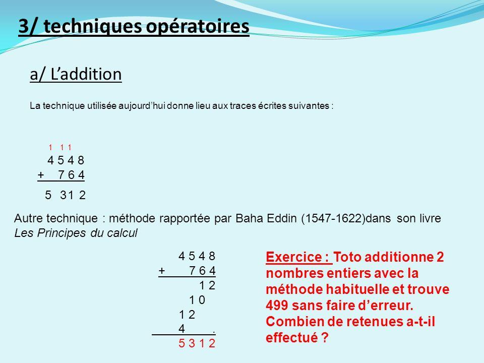 a/ Laddition 3/ techniques opératoires La technique utilisée aujourdhui donne lieu aux traces écrites suivantes : 4 5 4 8 + 7 6 4 2135 111 Autre technique : méthode rapportée par Baha Eddin (1547-1622)dans son livre Les Principes du calcul 4 5 4 8 + 7 6 4 1 2 1 0 1 2 4.