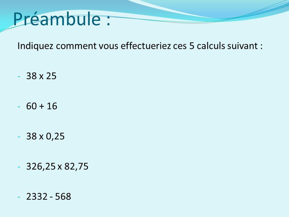 Préambule : Indiquez comment vous effectueriez ces 5 calculs suivant : - 38 x 25 - 60 + 16 - 38 x 0,25 - 326,25 x 82,75 - 2332 - 568