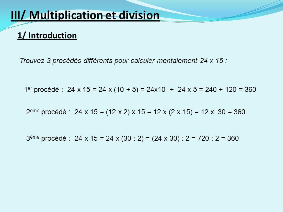 1/ Introduction III/ Multiplication et division Trouvez 3 procédés différents pour calculer mentalement 24 x 15 : 1 er procédé : 24 x 15 = 24 x (10 + 5) = 24x10 + 24 x 5 = 240 + 120 = 360 2 ème procédé : 24 x 15 = (12 x 2) x 15 = 12 x (2 x 15) = 12 x 30 = 360 3 ème procédé : 24 x 15 = 24 x (30 : 2) = (24 x 30) : 2 = 720 : 2 = 360