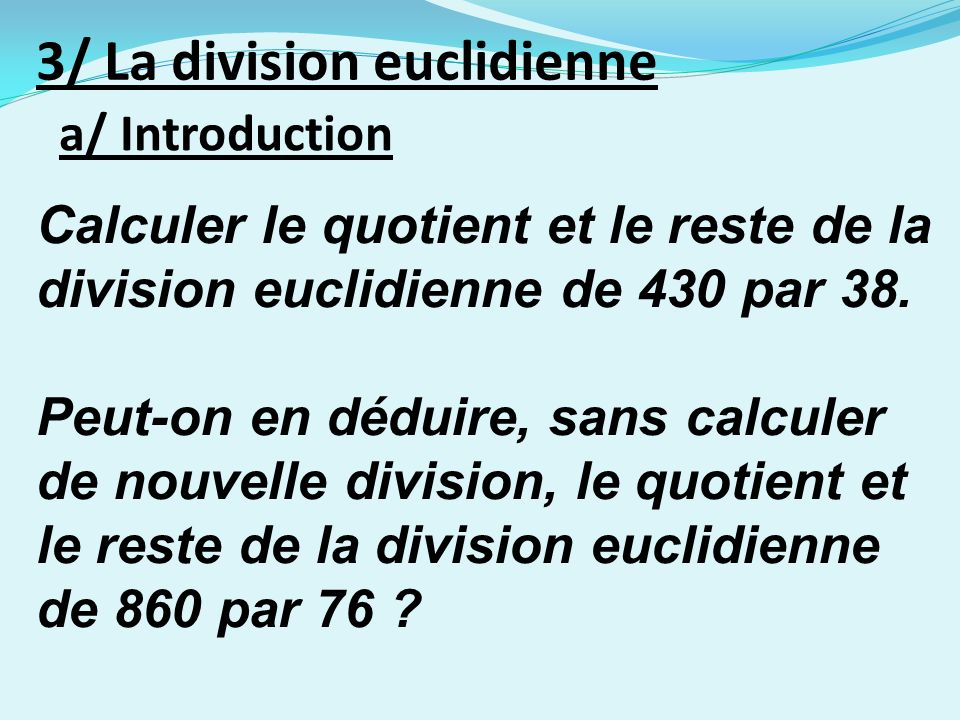 a/ Introduction 3/ La division euclidienne Calculer le quotient et le reste de la division euclidienne de 430 par 38. Peut-on en déduire, sans calcule