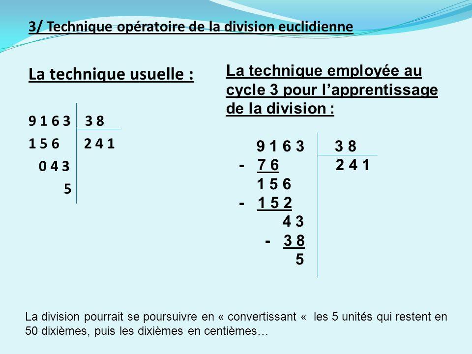 3/ Technique opératoire de la division euclidienne La technique usuelle : 9 1 6 3 3 8 1 5 6 2 4 1 0 4 3 5 La technique employée au cycle 3 pour lapprentissage de la division : 9 1 6 3 3 8 - 7 6 2 4 1 1 5 6 - 1 5 2 4 3 - 3 8 5 La division pourrait se poursuivre en « convertissant « les 5 unités qui restent en 50 dixièmes, puis les dixièmes en centièmes…