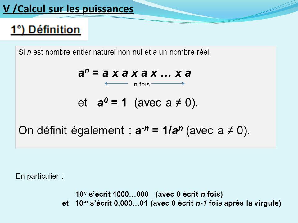 V /Calcul sur les puissances Si n est nombre entier naturel non nul et a un nombre réel, a n = a x a x a x … x a n fois et a 0 = 1 (avec a 0).