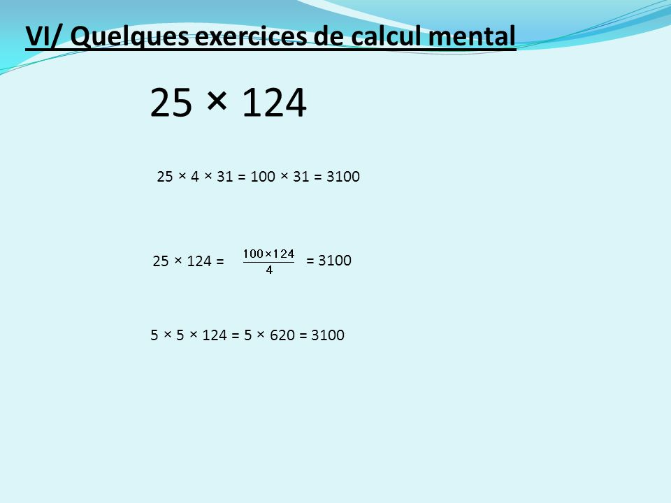 25 × 124 25 × 4 × 31 = 100 × 31 = 3100 25 × 124 == 3100 5 × 5 × 124 = 5 × 620 = 3100 VI/ Quelques exercices de calcul mental