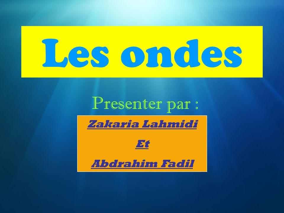 Les ondes Presenter par : Zakaria Lahmidi Et Abdrahim Fadil