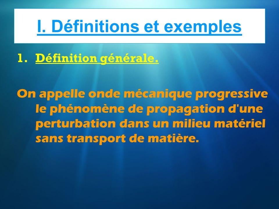 I. Définitions et exemples 1.Définition générale. On appelle onde mécanique progressive le phénomène de propagation d'une perturbation dans un milieu