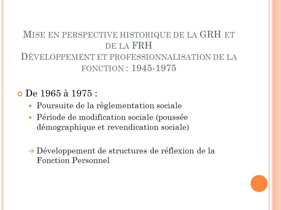 M ISE EN PERSPECTIVE HISTORIQUE DE LA GRH ET DE LA FRH D ÉVELOPPEMENT ET PROFESSIONNALISATION DE LA FONCTION : 1945-1975 De 1965 à 1975 : Poursuite de