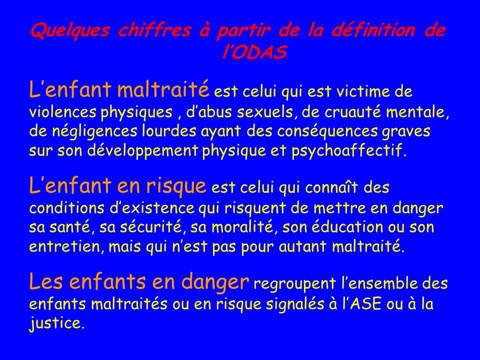 Quelques chiffres à partir de la définition de lODAS Lenfant maltraité est celui qui est victime de violences physiques, dabus sexuels, de cruauté men