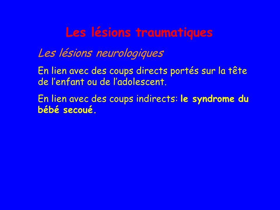 Les lésions traumatiques Les lésions neurologiques En lien avec des coups directs portés sur la tête de lenfant ou de ladolescent. En lien avec des co