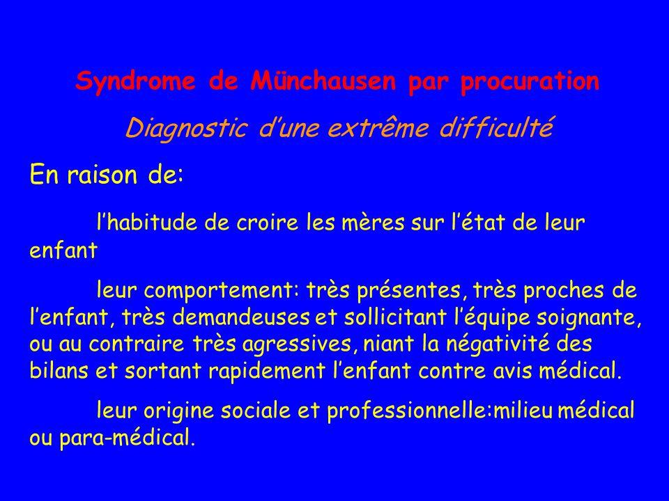 Syndrome de Münchausen par procuration Diagnostic dune extrême difficulté En raison de: lhabitude de croire les mères sur létat de leur enfant leur co