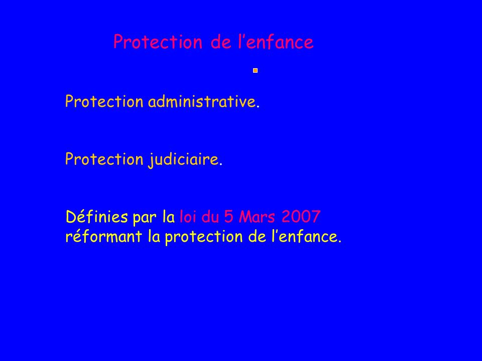 Protection de lenfance Protection administrative. Protection judiciaire. Définies par la loi du 5 Mars 2007 réformant la protection de lenfance.